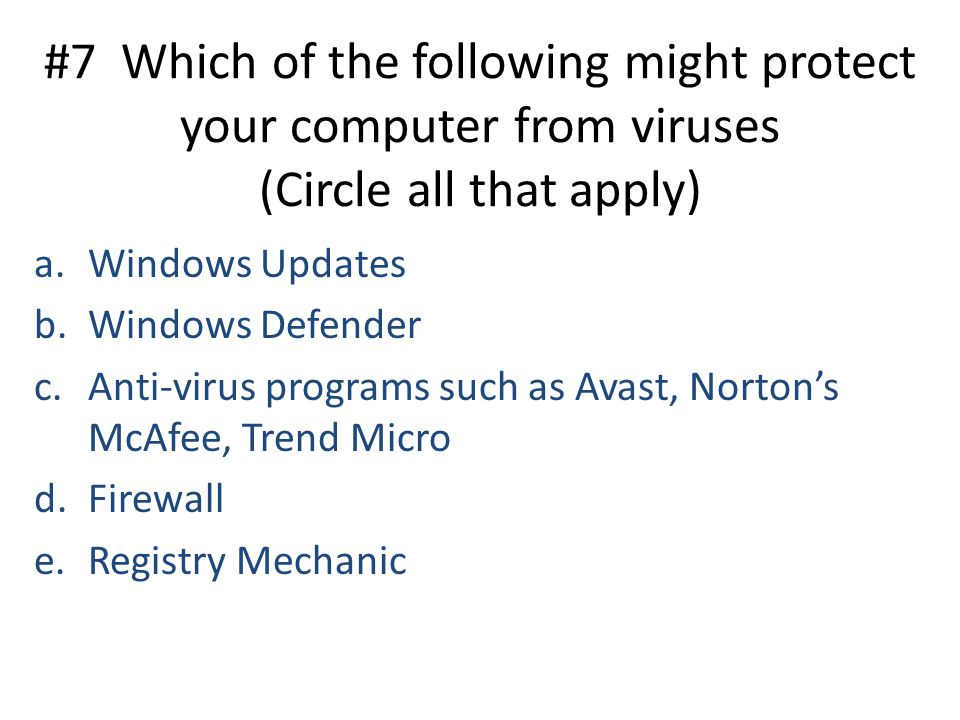 #7 Which of the following might protect your computer from viruses (Circle all that apply) a.Windows Updates b.Windows Defender c.Anti-virus programs