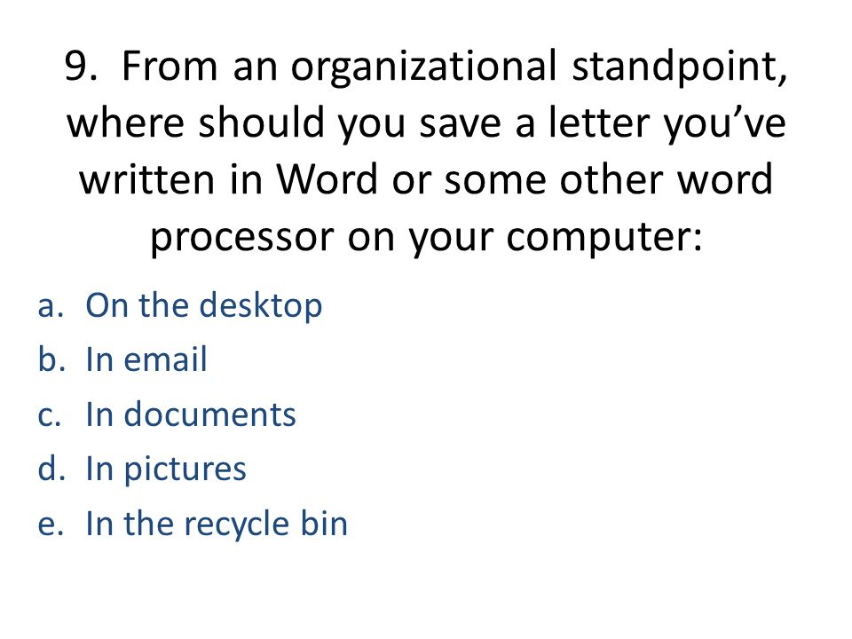 9. From an organizational standpoint, where should you save a letter you've written in Word or some other word processor on your computer: a.On the de