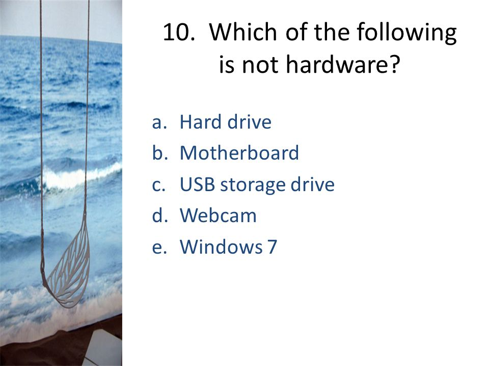 10. Which of the following is not hardware? a.Hard drive b.Motherboard c.USB storage drive d.Webcam e.Windows 7