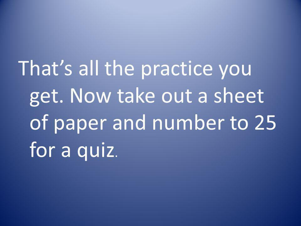 That's all the practice you get. Now take out a sheet of paper and number to 25 for a quiz.