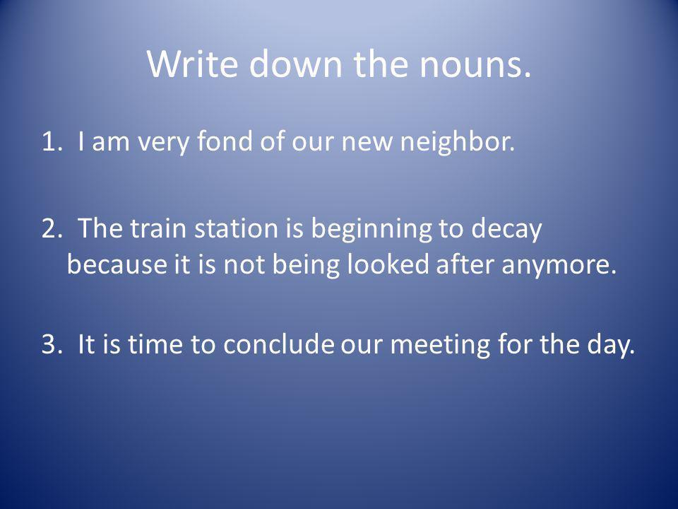 Write down the nouns.1. I am very fond of our new neighbor.