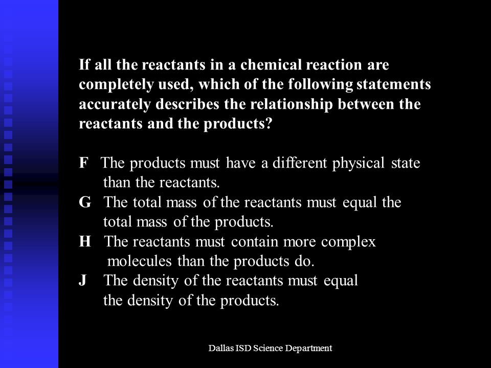 Dallas ISD Science Department If all the reactants in a chemical reaction are completely used, which of the following statements accurately describes the relationship between the reactants and the products.