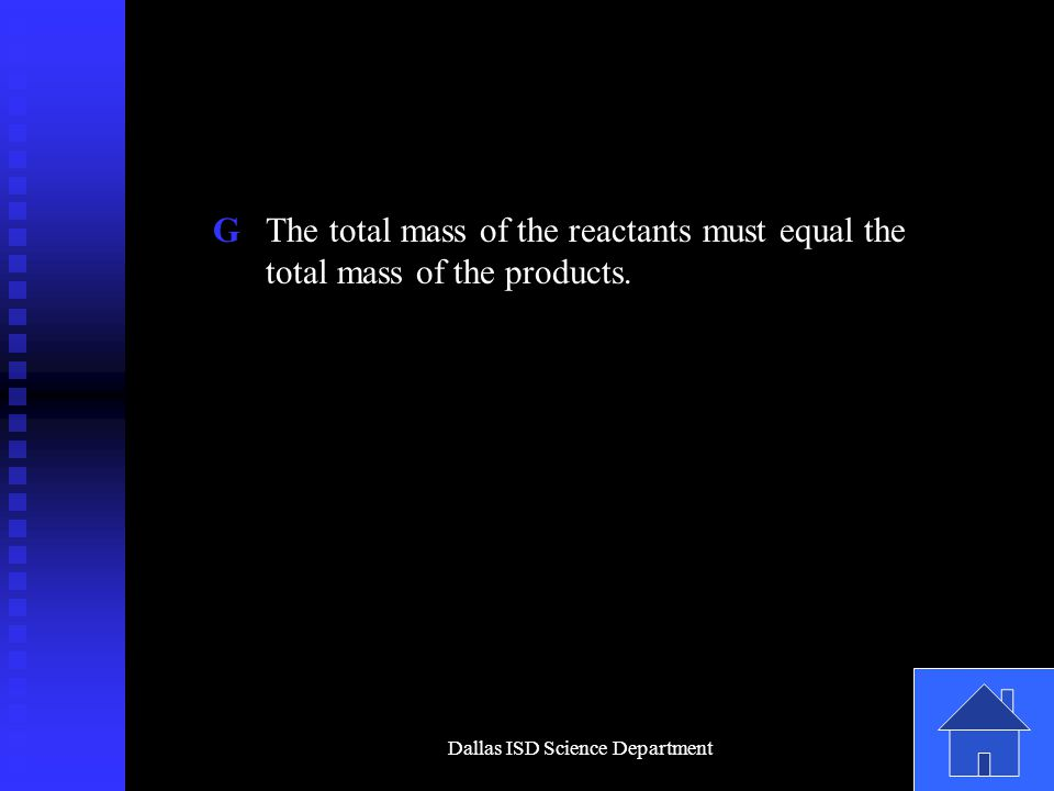 Dallas ISD Science Department G The total mass of the reactants must equal the total mass of the products.