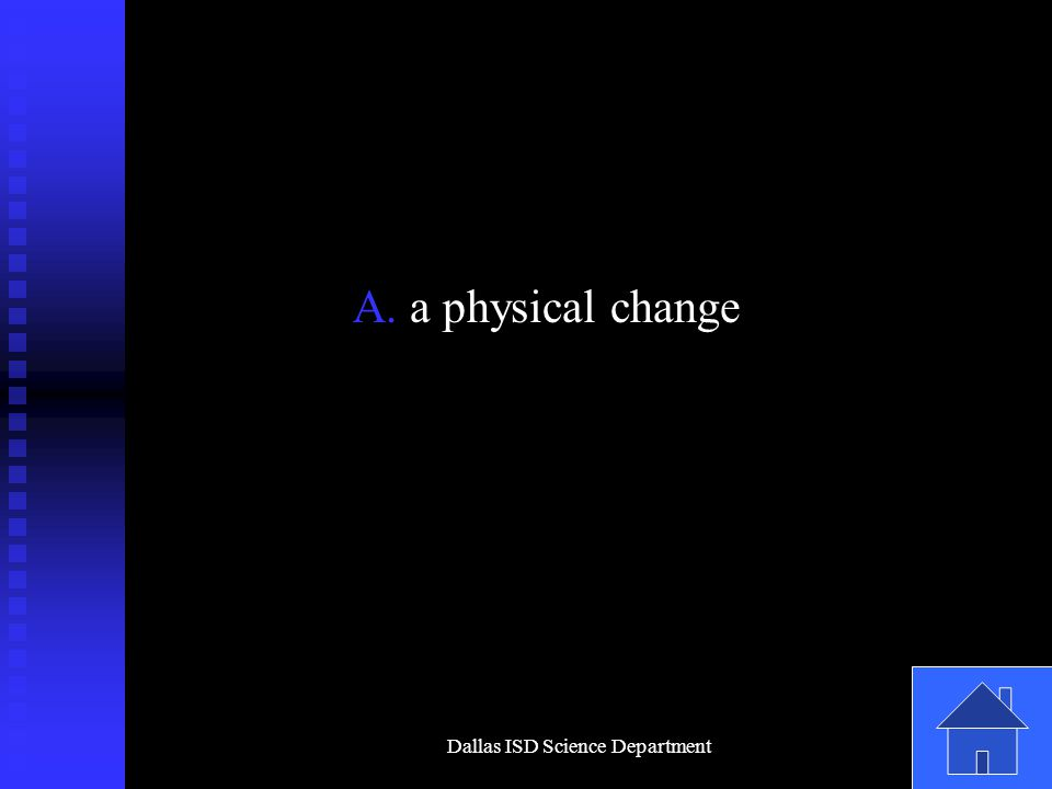 Dallas ISD Science Department A. a physical change
