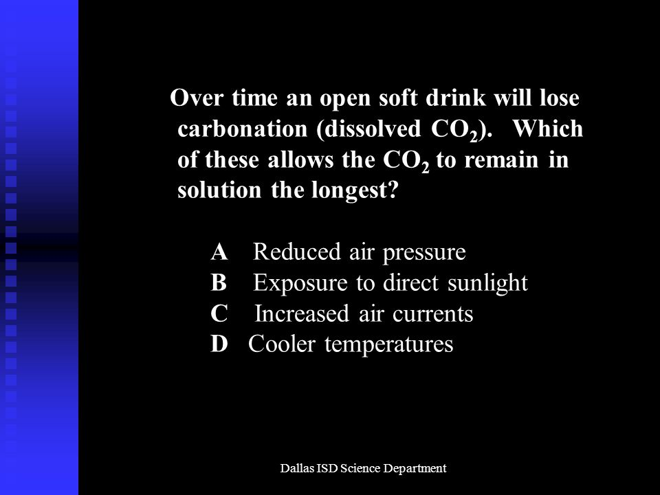 Dallas ISD Science Department Over time an open soft drink will lose carbonation (dissolved CO 2 ).