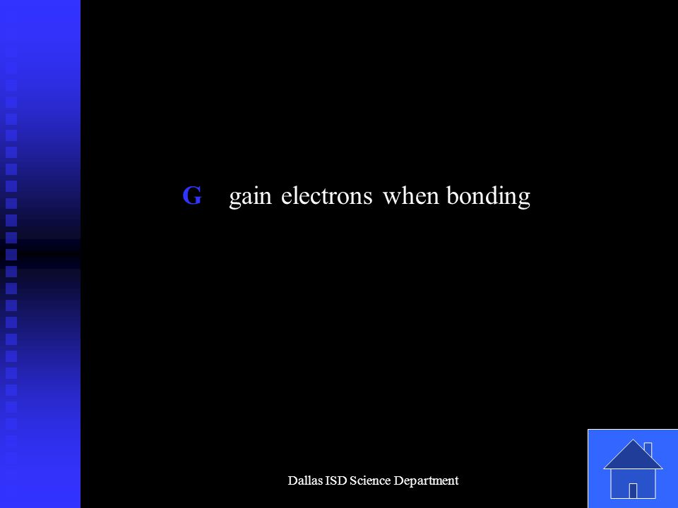 Dallas ISD Science Department G gain electrons when bonding