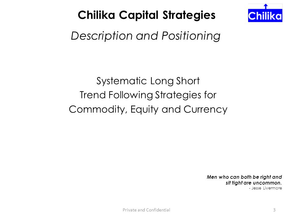 Systematic Long Short Trend Following Strategies for Commodity, Equity and Currency 3Private and Confidential Chilika Capital Strategies Men who can b