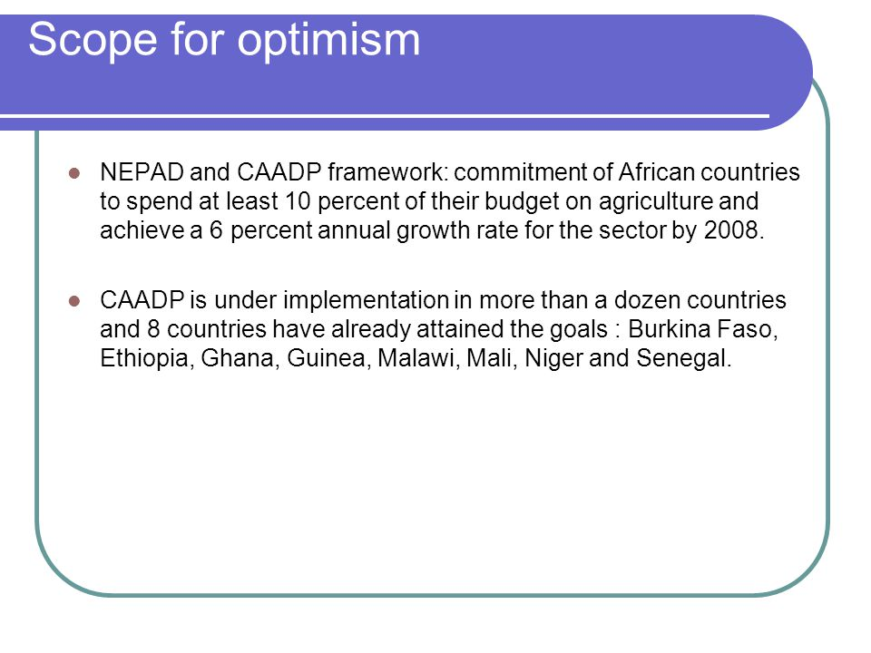 Scope for optimism NEPAD and CAADP framework: commitment of African countries to spend at least 10 percent of their budget on agriculture and achieve
