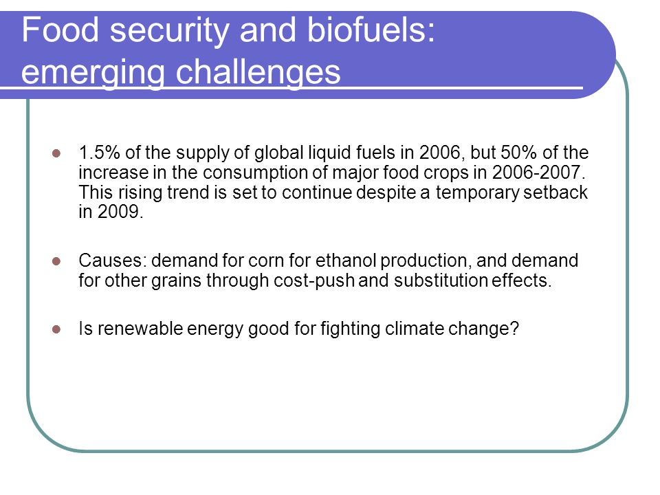 Food security and biofuels: emerging challenges 1.5% of the supply of global liquid fuels in 2006, but 50% of the increase in the consumption of major