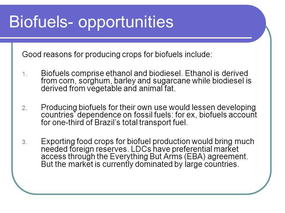 Biofuels- opportunities Good reasons for producing crops for biofuels include: 1. Biofuels comprise ethanol and biodiesel. Ethanol is derived from cor