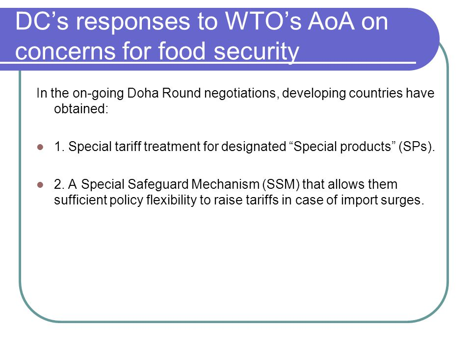 DC's responses to WTO's AoA on concerns for food security In the on-going Doha Round negotiations, developing countries have obtained: 1. Special tari