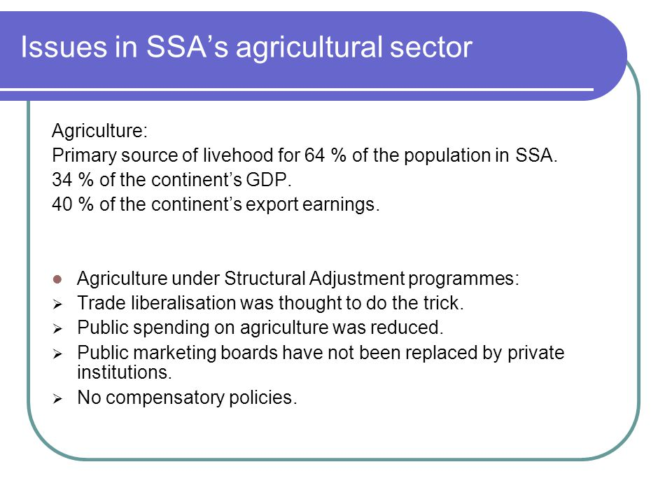 Issues in SSA's agricultural sector Agriculture: Primary source of livehood for 64 % of the population in SSA. 34 % of the continent's GDP. 40 % of th
