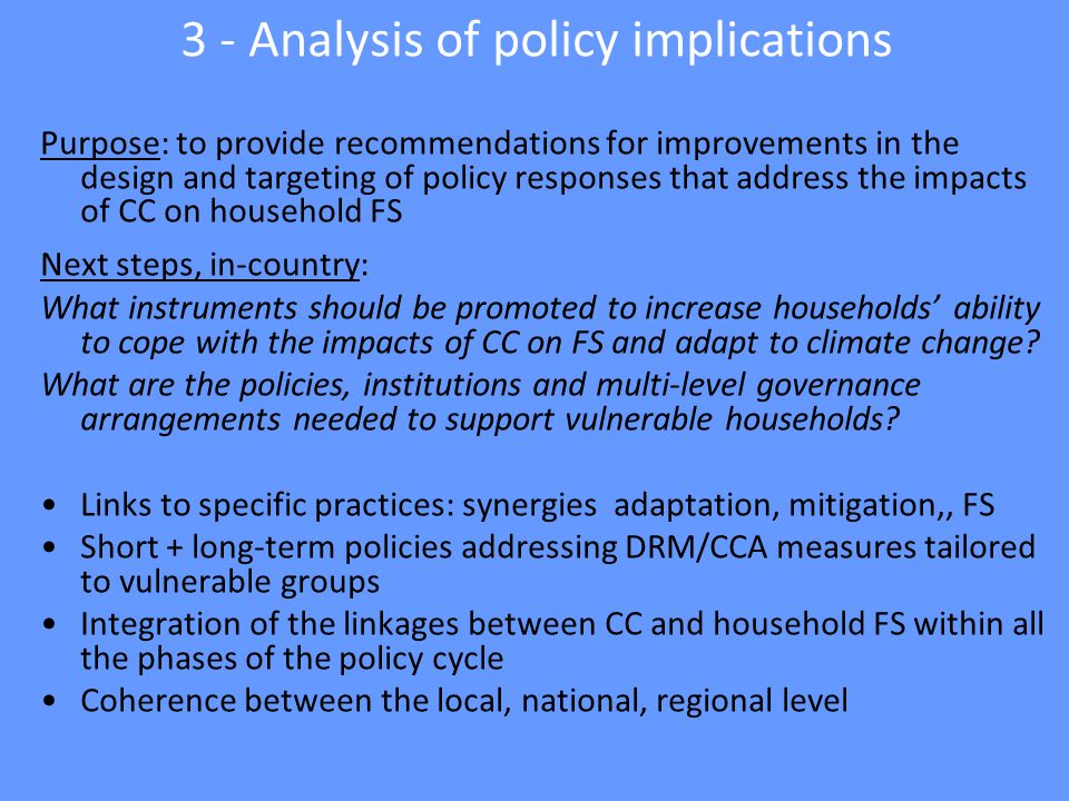 3 - Analysis of policy implications Purpose: to provide recommendations for improvements in the design and targeting of policy responses that address the impacts of CC on household FS Next steps, in-country: What instruments should be promoted to increase households' ability to cope with the impacts of CC on FS and adapt to climate change.