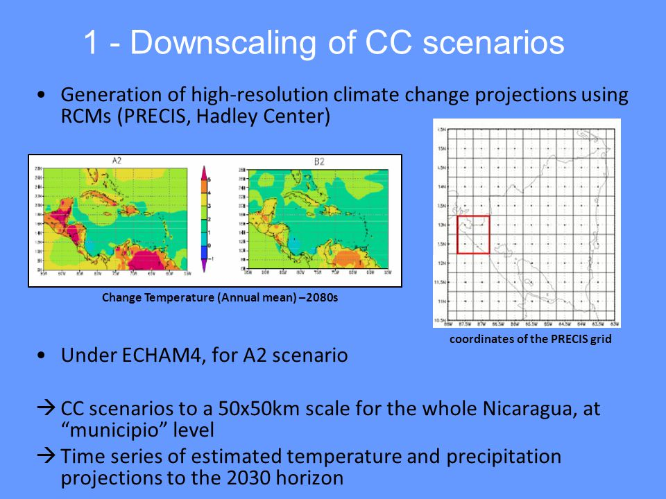 1 - Downscaling of CC scenarios Generation of high-resolution climate change projections using RCMs (PRECIS, Hadley Center) Under ECHAM4, for A2 scenario  CC scenarios to a 50x50km scale for the whole Nicaragua, at municipio level  Time series of estimated temperature and precipitation projections to the 2030 horizon coordinates of the PRECIS grid Change Temperature (Annual mean) –2080s