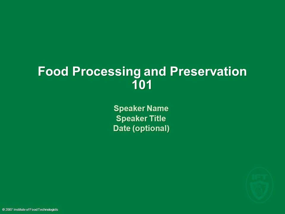 © 2007 Institute of Food Technologists Food Processing and Preservation 101 Speaker Name Speaker Title Date (optional) Speaker Name Speaker Title Date (optional)