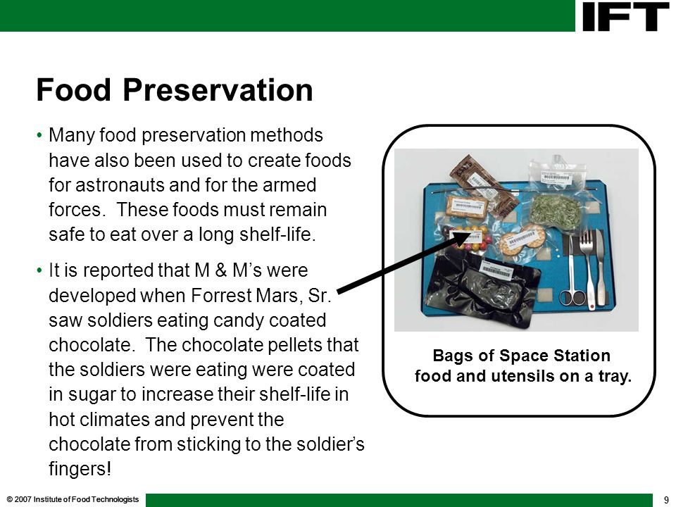 © 2007 Institute of Food Technologists 9 Food Preservation Many food preservation methods have also been used to create foods for astronauts and for the armed forces.