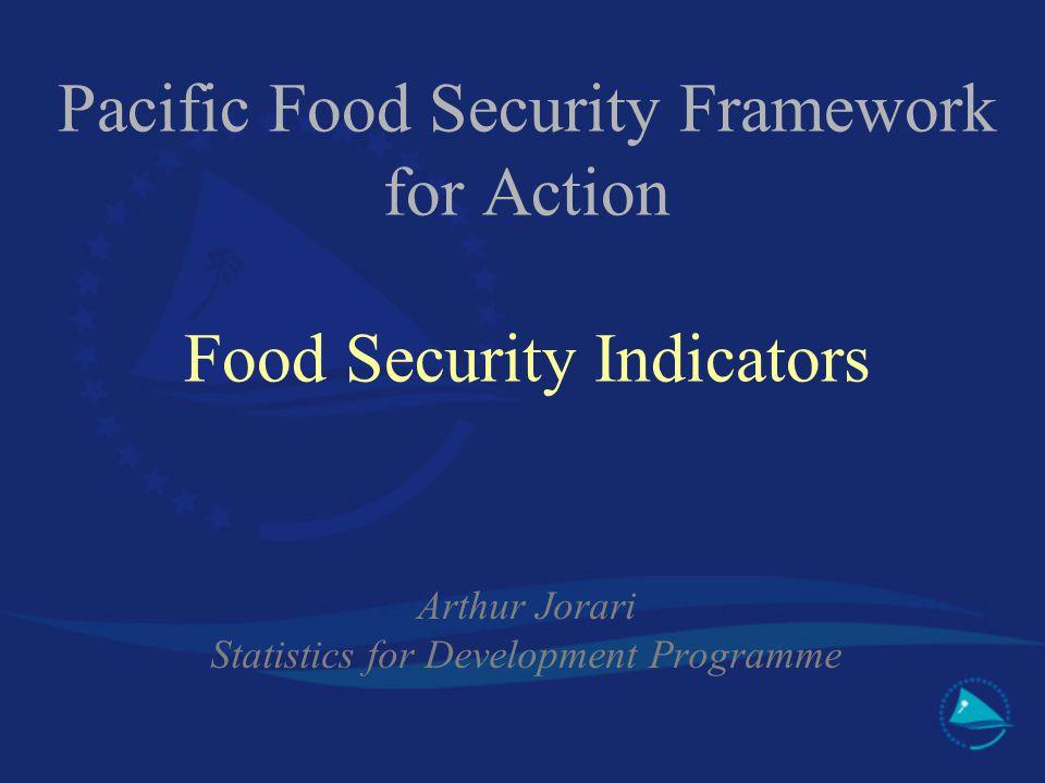 Pacific Food Security Framework for Action Food Security Indicators Arthur Jorari Statistics for Development Programme