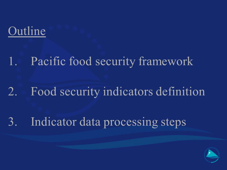 Outline 1.Pacific food security framework 2.Food security indicators definition 3.Indicator data processing steps