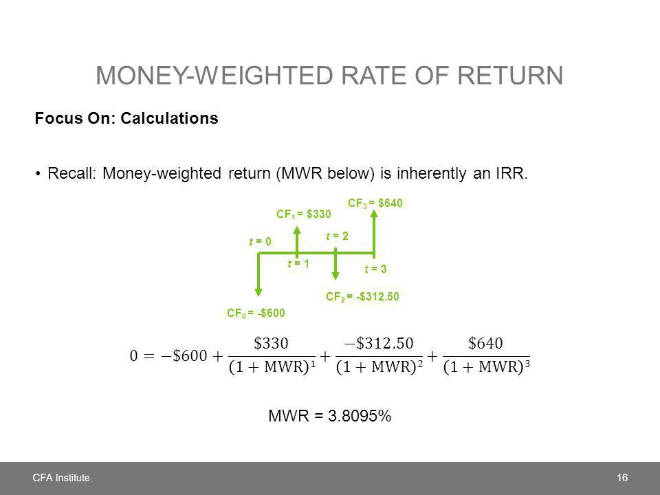 MONEY-WEIGHTED RATE OF RETURN Focus On: Calculations 16 t = 0 t = 1 t = 2 CF 0 = -$600 t = 3 CF 1 = $330 CF 3 = $640 CF 2 = -$312.50
