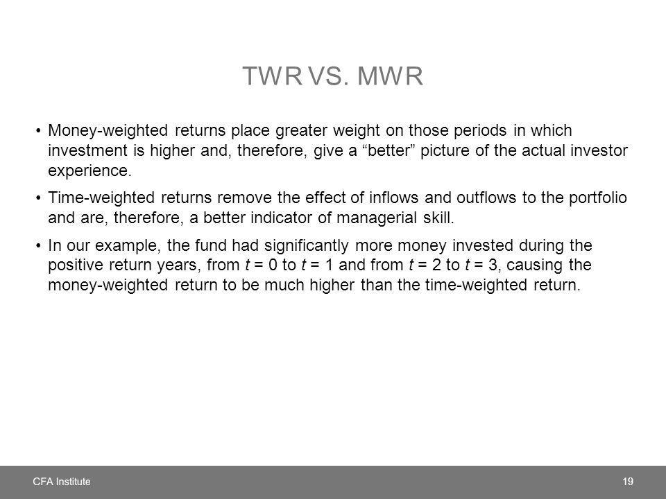 """TWR VS. MWR Money-weighted returns place greater weight on those periods in which investment is higher and, therefore, give a """"better"""" picture of the"""