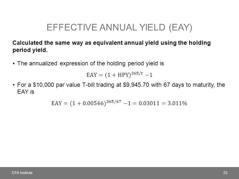 EFFECTIVE ANNUAL YIELD (EAY) Calculated the same way as equivalent annual yield using the holding period yield.