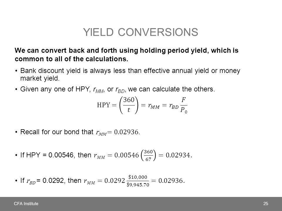 YIELD CONVERSIONS We can convert back and forth using holding period yield, which is common to all of the calculations.