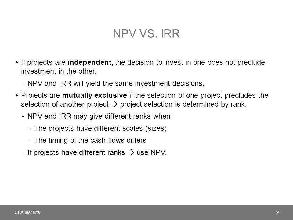NPV VS. IRR If projects are independent, the decision to invest in one does not preclude investment in the other. -NPV and IRR will yield the same inv
