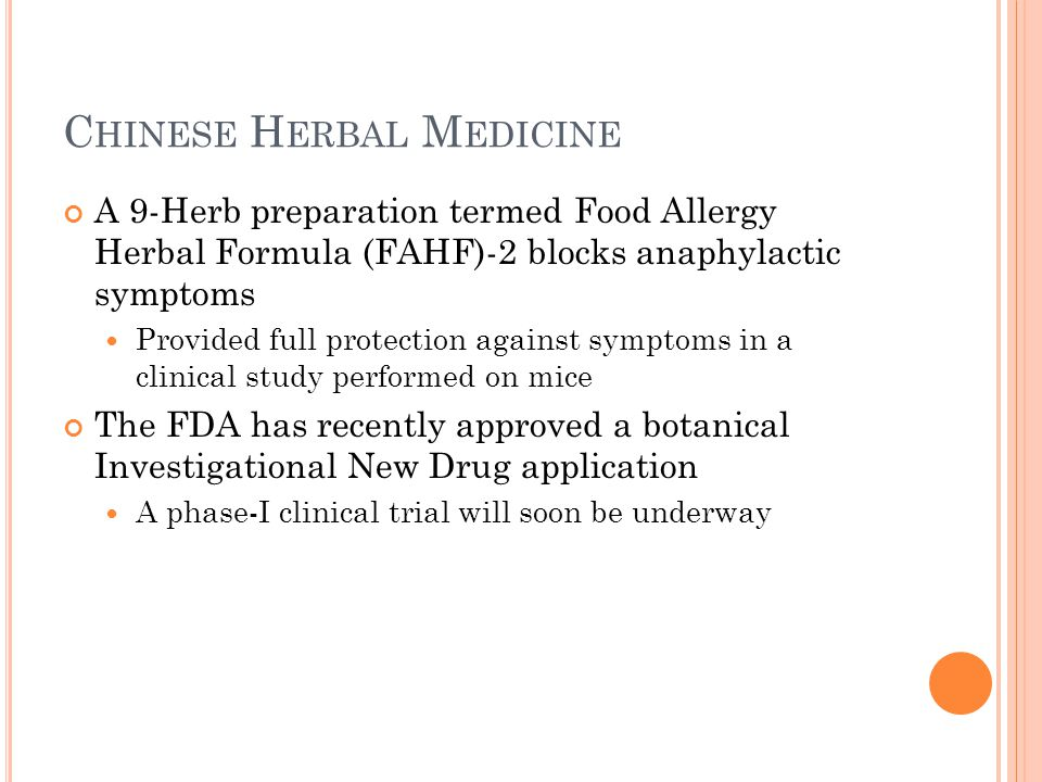 C HINESE H ERBAL M EDICINE A 9-Herb preparation termed Food Allergy Herbal Formula (FAHF)-2 blocks anaphylactic symptoms Provided full protection against symptoms in a clinical study performed on mice The FDA has recently approved a botanical Investigational New Drug application A phase-I clinical trial will soon be underway