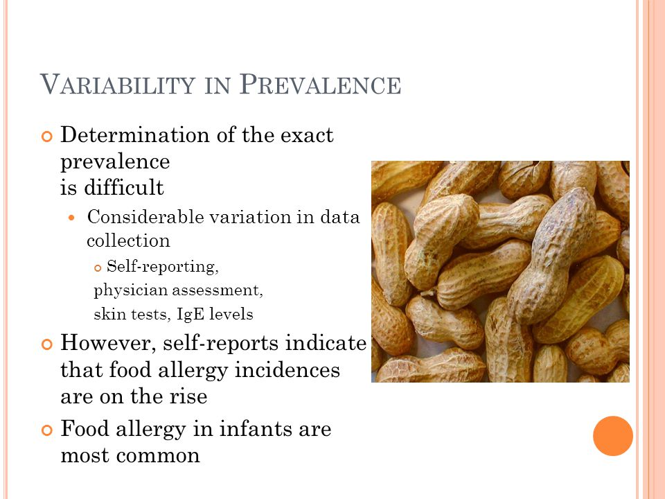 V ARIABILITY IN P REVALENCE Determination of the exact prevalence is difficult Considerable variation in data collection Self-reporting, physician assessment, skin tests, IgE levels However, self-reports indicate that food allergy incidences are on the rise Food allergy in infants are most common