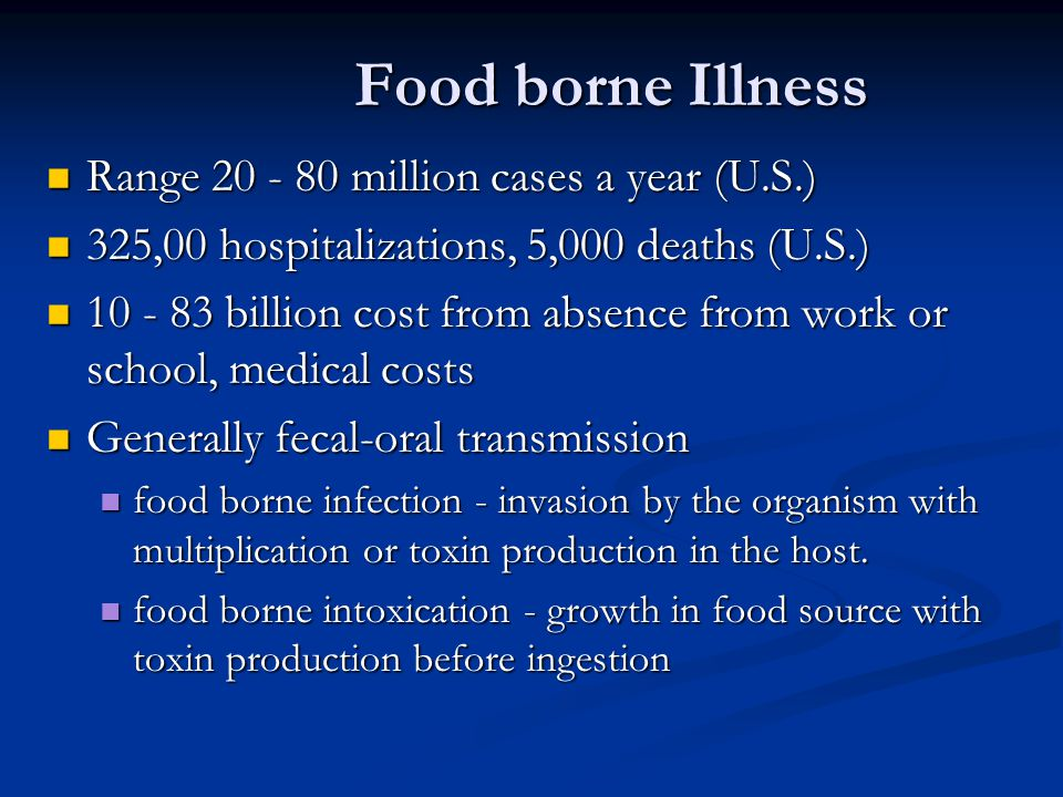Food borne Illness Range 20 - 80 million cases a year (U.S.) Range 20 - 80 million cases a year (U.S.) 325,00 hospitalizations, 5,000 deaths (U.S.) 325,00 hospitalizations, 5,000 deaths (U.S.) 10 - 83 billion cost from absence from work or school, medical costs 10 - 83 billion cost from absence from work or school, medical costs Generally fecal-oral transmission Generally fecal-oral transmission food borne infection - invasion by the organism with multiplication or toxin production in the host.