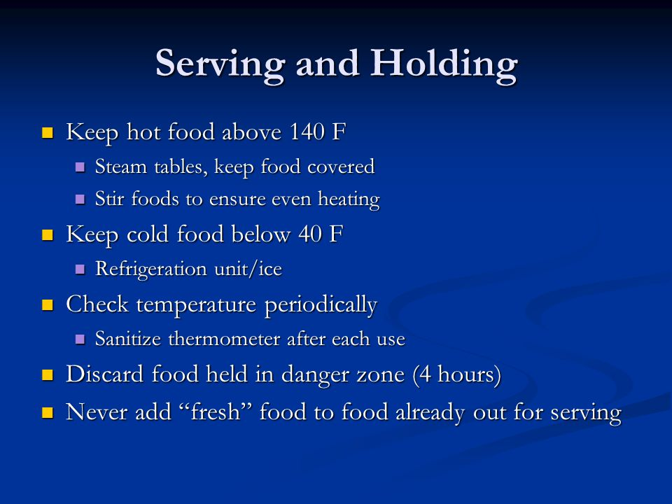 Serving and Holding Keep hot food above 140 F Keep hot food above 140 F Steam tables, keep food covered Steam tables, keep food covered Stir foods to ensure even heating Stir foods to ensure even heating Keep cold food below 40 F Keep cold food below 40 F Refrigeration unit/ice Refrigeration unit/ice Check temperature periodically Check temperature periodically Sanitize thermometer after each use Sanitize thermometer after each use Discard food held in danger zone (4 hours) Discard food held in danger zone (4 hours) Never add fresh food to food already out for serving Never add fresh food to food already out for serving