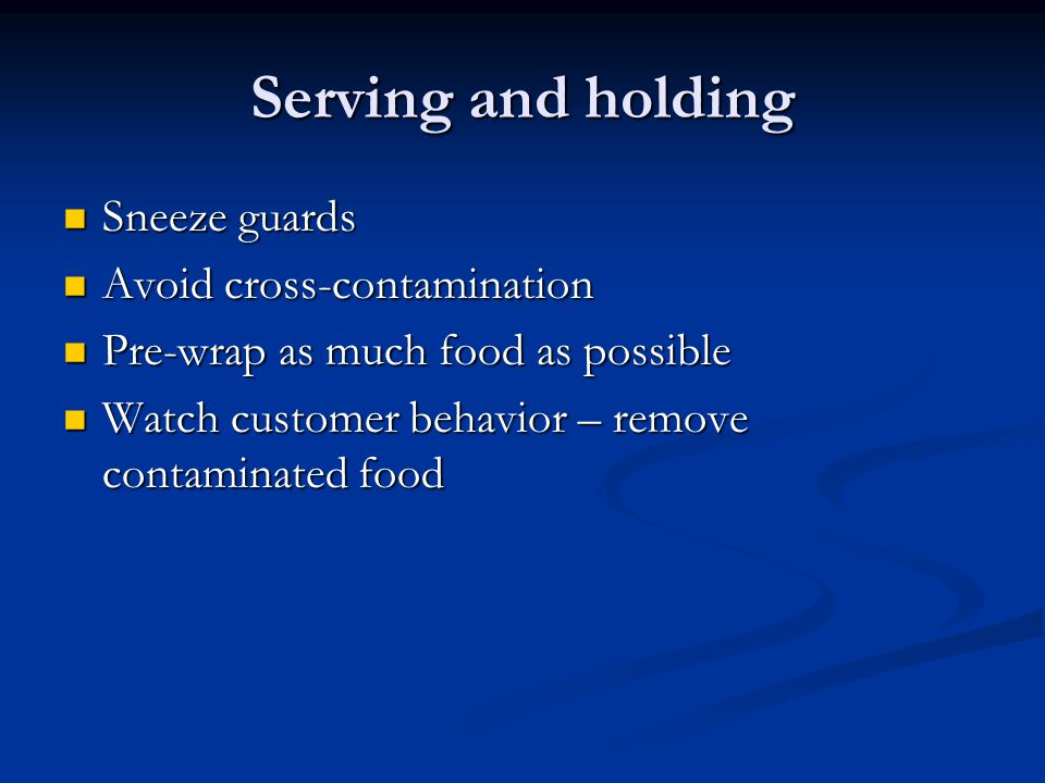 Serving and holding Sneeze guards Sneeze guards Avoid cross-contamination Avoid cross-contamination Pre-wrap as much food as possible Pre-wrap as much food as possible Watch customer behavior – remove contaminated food Watch customer behavior – remove contaminated food