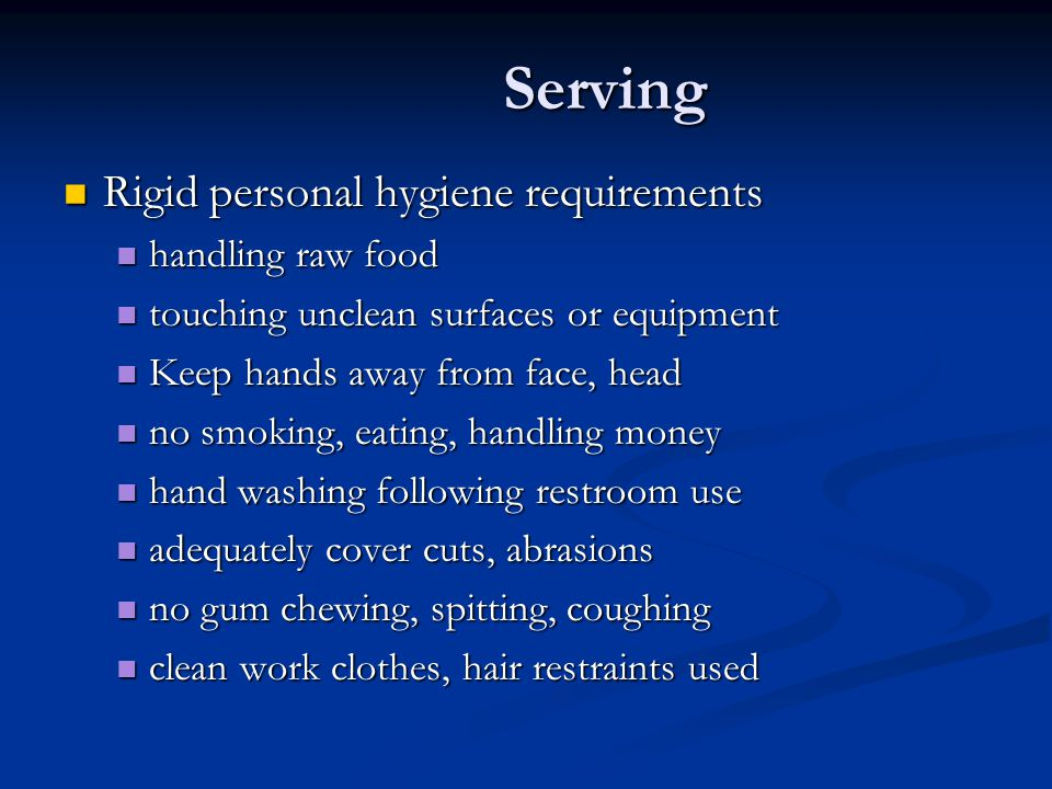 Serving Rigid personal hygiene requirements Rigid personal hygiene requirements handling raw food handling raw food touching unclean surfaces or equipment touching unclean surfaces or equipment Keep hands away from face, head Keep hands away from face, head no smoking, eating, handling money no smoking, eating, handling money hand washing following restroom use hand washing following restroom use adequately cover cuts, abrasions adequately cover cuts, abrasions no gum chewing, spitting, coughing no gum chewing, spitting, coughing clean work clothes, hair restraints used clean work clothes, hair restraints used