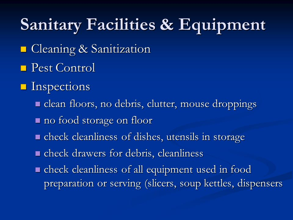 Sanitary Facilities & Equipment Cleaning & Sanitization Cleaning & Sanitization Pest Control Pest Control Inspections Inspections clean floors, no debris, clutter, mouse droppings clean floors, no debris, clutter, mouse droppings no food storage on floor no food storage on floor check cleanliness of dishes, utensils in storage check cleanliness of dishes, utensils in storage check drawers for debris, cleanliness check drawers for debris, cleanliness check cleanliness of all equipment used in food preparation or serving (slicers, soup kettles, dispensers check cleanliness of all equipment used in food preparation or serving (slicers, soup kettles, dispensers