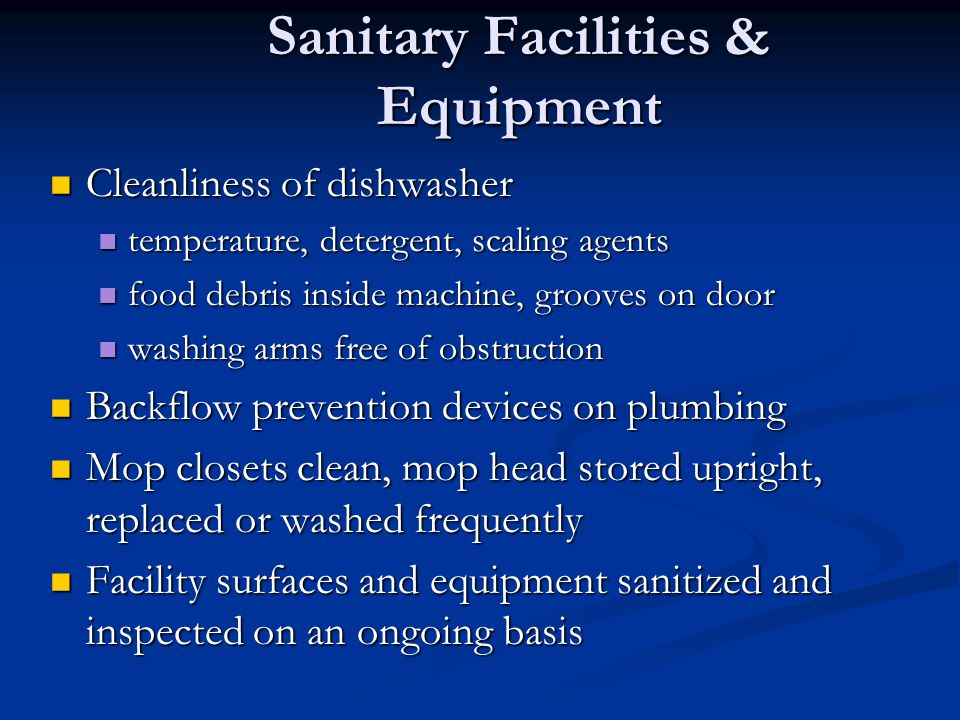 Sanitary Facilities & Equipment Cleanliness of dishwasher Cleanliness of dishwasher temperature, detergent, scaling agents temperature, detergent, scaling agents food debris inside machine, grooves on door food debris inside machine, grooves on door washing arms free of obstruction washing arms free of obstruction Backflow prevention devices on plumbing Backflow prevention devices on plumbing Mop closets clean, mop head stored upright, replaced or washed frequently Mop closets clean, mop head stored upright, replaced or washed frequently Facility surfaces and equipment sanitized and inspected on an ongoing basis Facility surfaces and equipment sanitized and inspected on an ongoing basis