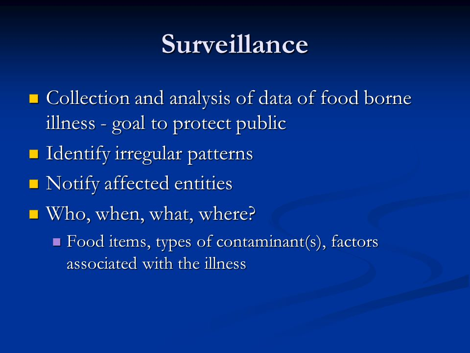 Surveillance Collection and analysis of data of food borne illness - goal to protect public Collection and analysis of data of food borne illness - goal to protect public Identify irregular patterns Identify irregular patterns Notify affected entities Notify affected entities Who, when, what, where.