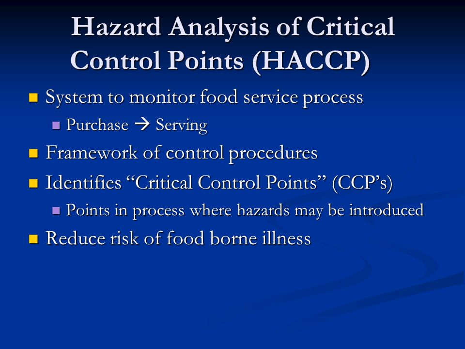 Hazard Analysis of Critical Control Points (HACCP) System to monitor food service process System to monitor food service process Purchase  Serving Purchase  Serving Framework of control procedures Framework of control procedures Identifies Critical Control Points (CCP's) Identifies Critical Control Points (CCP's) Points in process where hazards may be introduced Points in process where hazards may be introduced Reduce risk of food borne illness Reduce risk of food borne illness