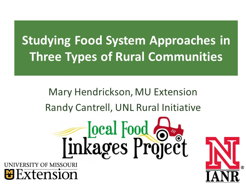Studying Food System Approaches in Three Types of Rural Communities Mary Hendrickson, MU Extension Randy Cantrell, UNL Rural Initiative