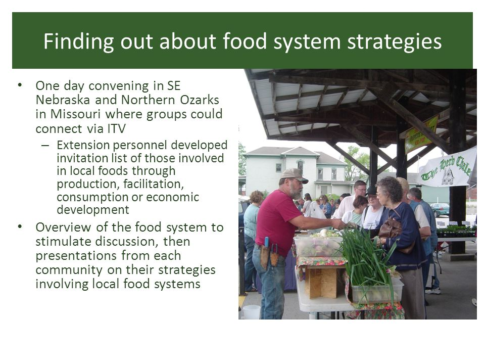 Finding out about food system strategies One day convening in SE Nebraska and Northern Ozarks in Missouri where groups could connect via ITV – Extension personnel developed invitation list of those involved in local foods through production, facilitation, consumption or economic development Overview of the food system to stimulate discussion, then presentations from each community on their strategies involving local food systems
