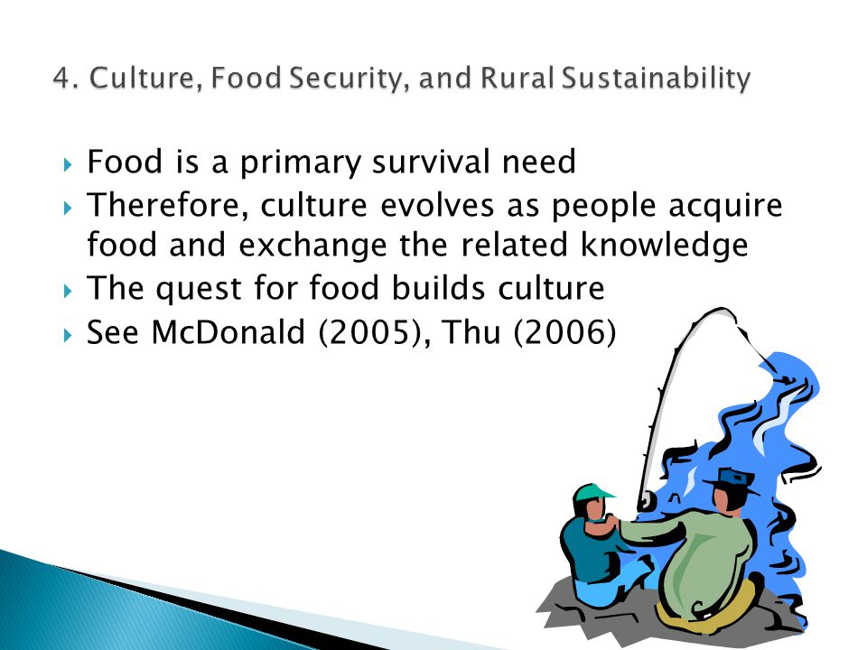  Food is a primary survival need  Therefore, culture evolves as people acquire food and exchange the related knowledge  The quest for food builds culture  See McDonald (2005), Thu (2006)