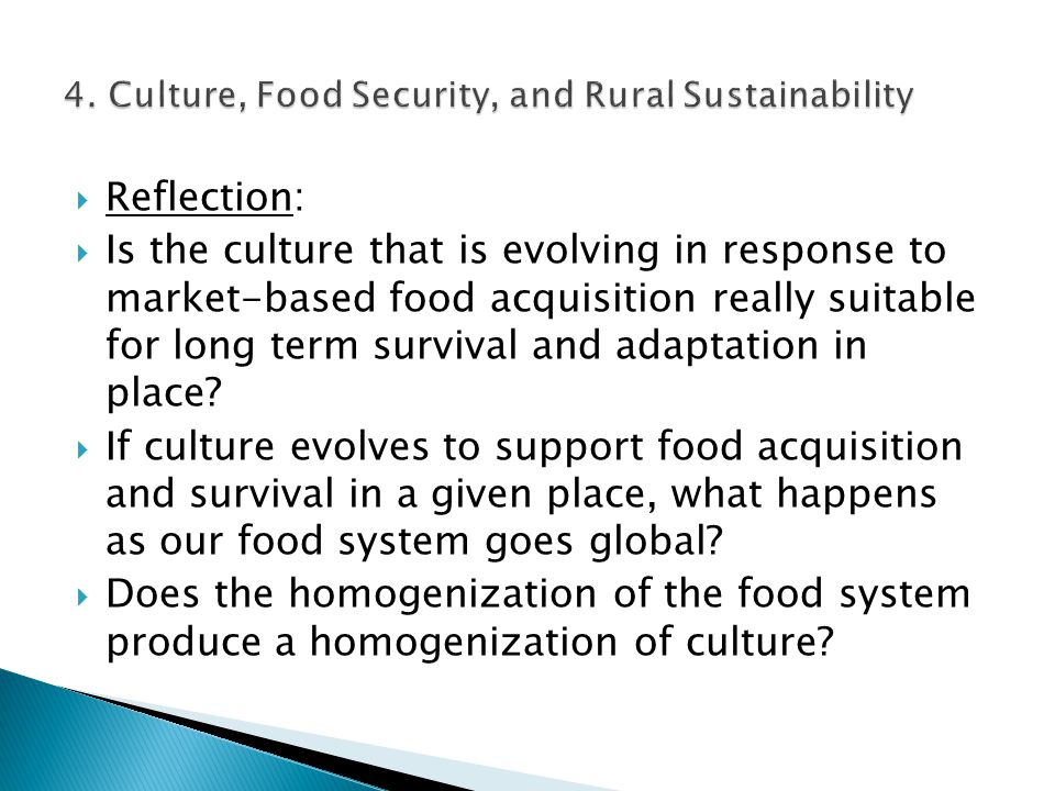 Reflection:  Is the culture that is evolving in response to market-based food acquisition really suitable for long term survival and adaptation in place.