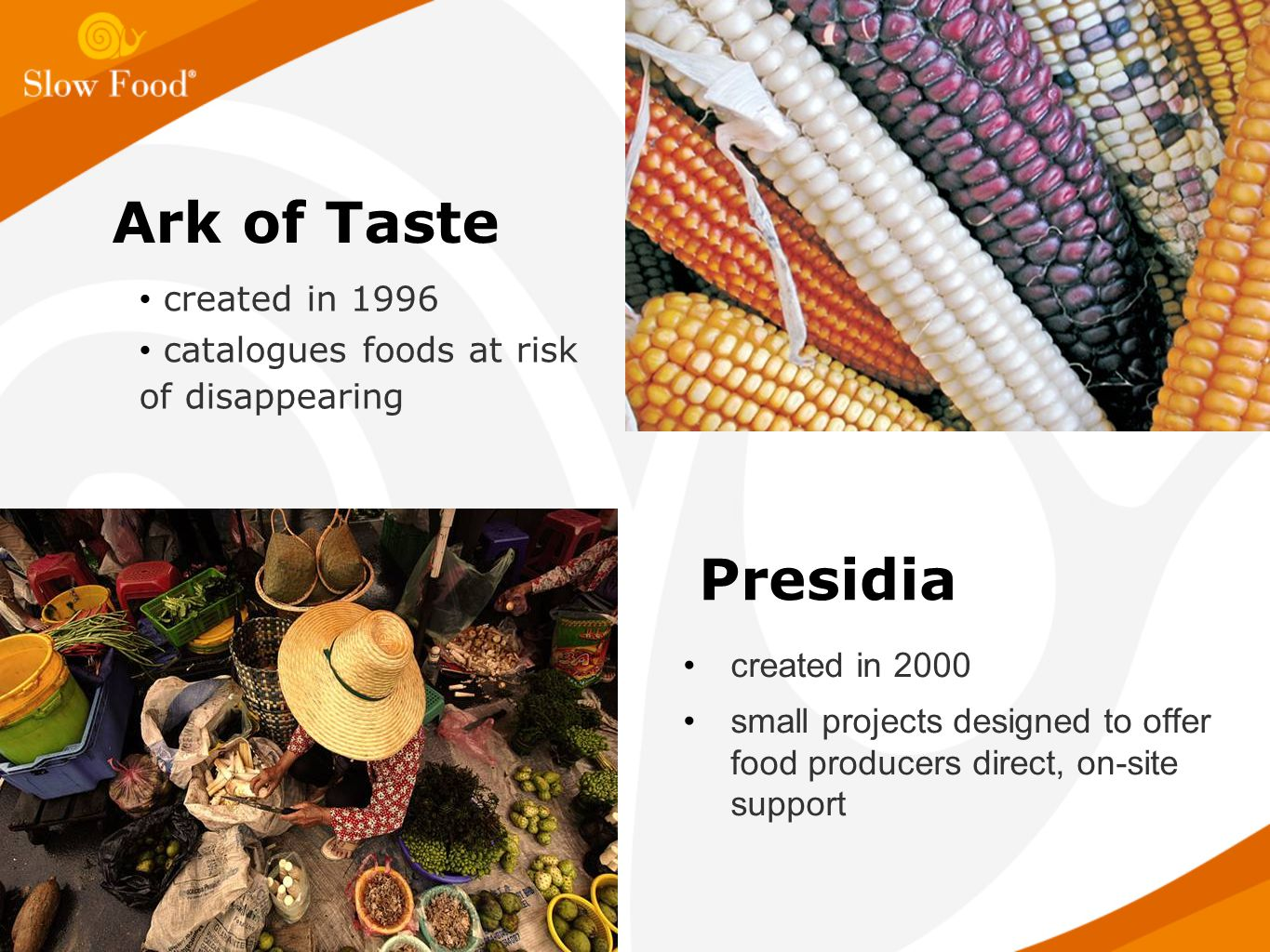 Presidia created in 2000 small projects designed to offer food producers direct, on-site support Ark of Taste created in 1996 catalogues foods at risk of disappearing