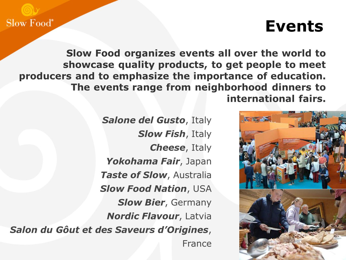 Events Slow Food organizes events all over the world to showcase quality products, to get people to meet producers and to emphasize the importance of education.