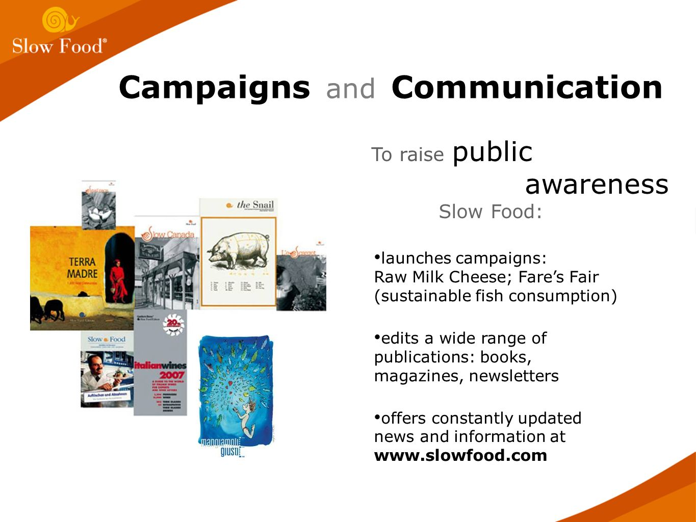 Campaigns and Communication launches campaigns: Raw Milk Cheese; Fare's Fair (sustainable fish consumption) edits a wide range of publications: books, magazines, newsletters offers constantly updated news and information at   To raise public awareness Slow Food:
