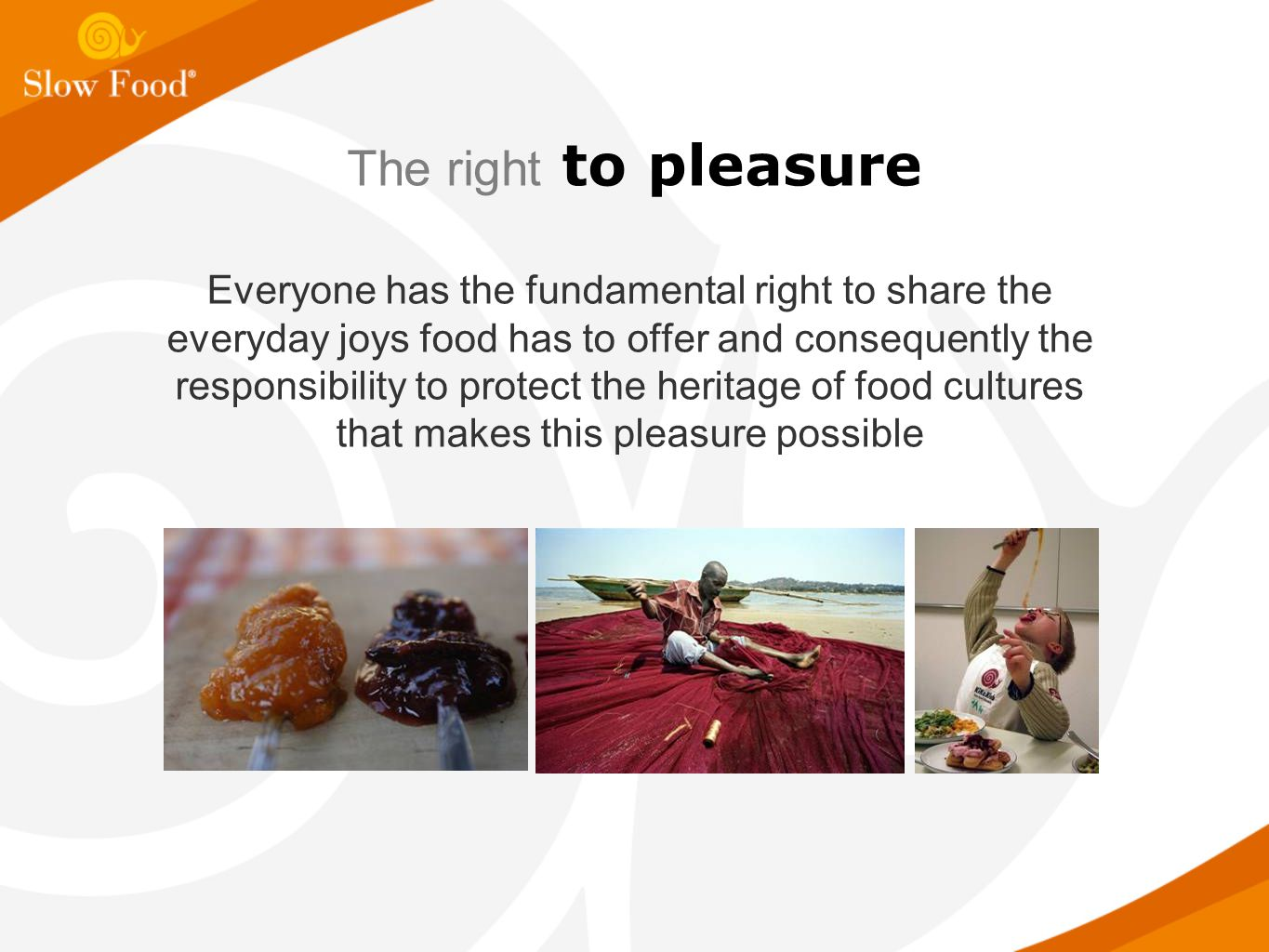 The right to pleasure Everyone has the fundamental right to share the everyday joys food has to offer and consequently the responsibility to protect the heritage of food cultures that makes this pleasure possible