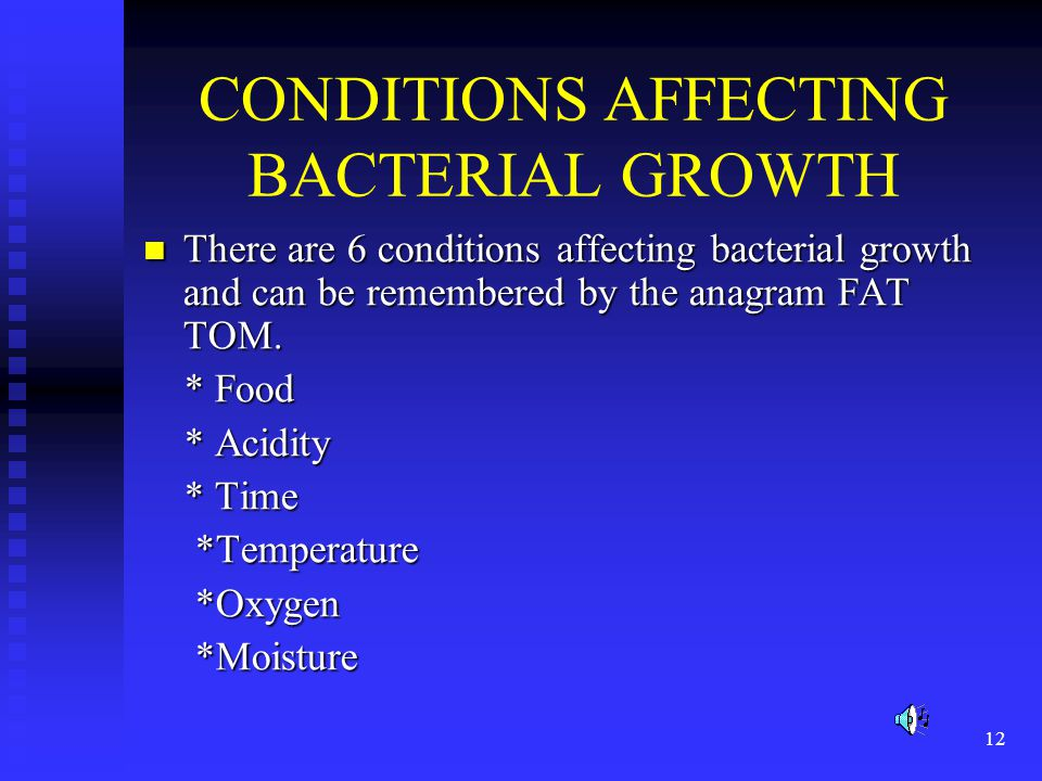 12 CONDITIONS AFFECTING BACTERIAL GROWTH There are 6 conditions affecting bacterial growth and can be remembered by the anagram FAT TOM. There are 6 c