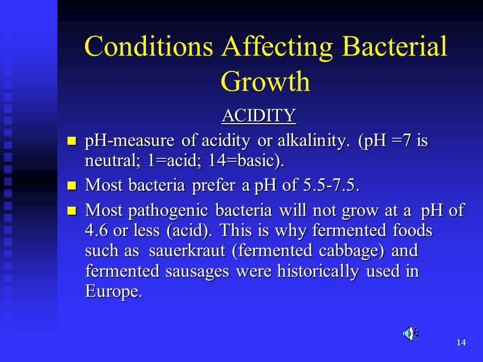 14 Conditions Affecting Bacterial Growth ACIDITY ACIDITY pH-measure of acidity or alkalinity. (pH =7 is neutral; 1=acid; 14=basic). pH-measure of acid