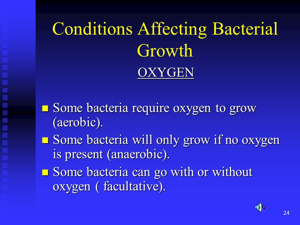 24 Conditions Affecting Bacterial Growth OXYGEN Some bacteria require oxygen to grow (aerobic). Some bacteria require oxygen to grow (aerobic). Some b