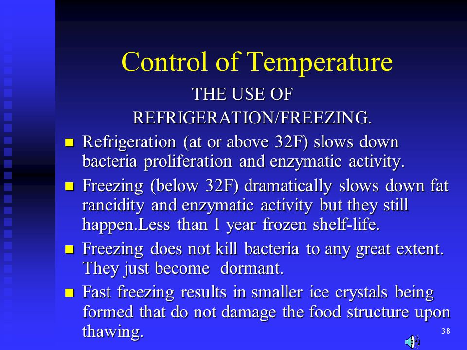 38 Control of Temperature THE USE OF THE USE OF REFRIGERATION/FREEZING. REFRIGERATION/FREEZING. Refrigeration (at or above 32F) slows down bacteria pr