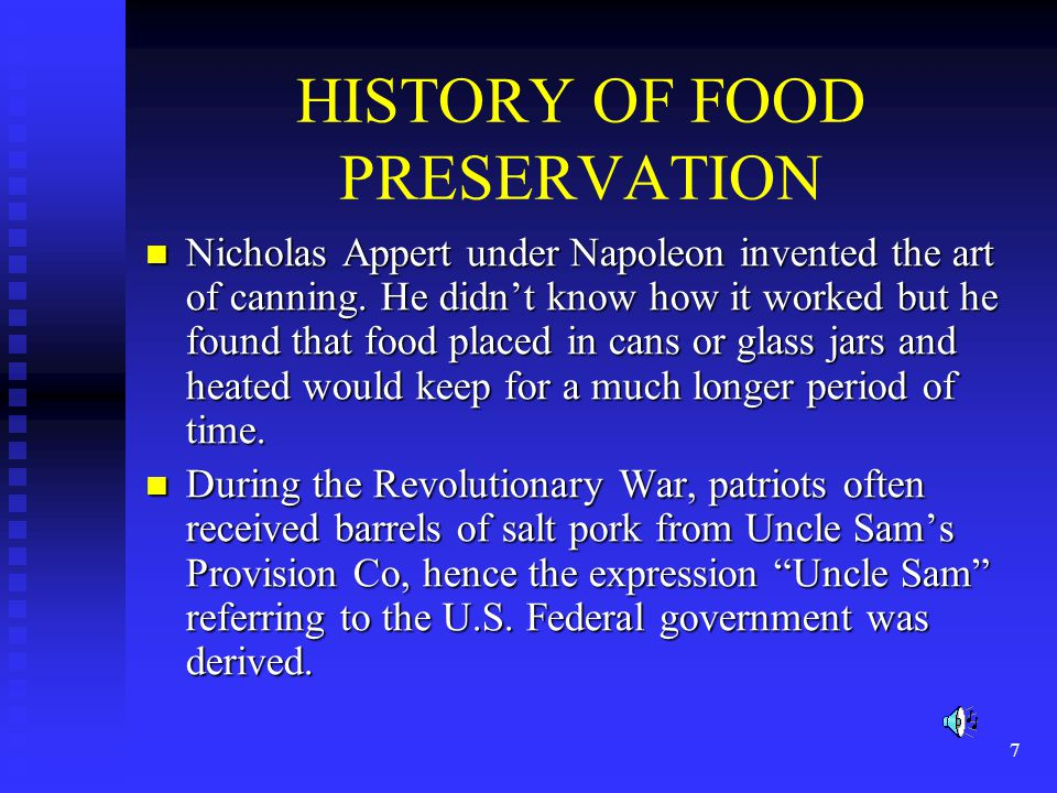 7 HISTORY OF FOOD PRESERVATION Nicholas Appert under Napoleon invented the art of canning. He didn't know how it worked but he found that food placed